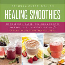 Healing Smoothies: 100 Research-Based, Delicious Recipes That Provide Nutrition Support for Cancer Prevention and Recovery by Daniella Chace, 9781632204479