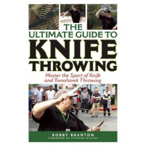 The Ultimate Guide to Knife Throwing: Master the Sport of Knife and Tomahawk Throwing by Bobby Branton, 9781632205308