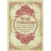 True Ladies and Proper Gentlemen: Victorian Etiquette for Modern-Day Mothers and Fathers, Husbands and Wives, Boys and Girls, Teachers and Students, and More by Sarah A. Chrisman, 9781632205827