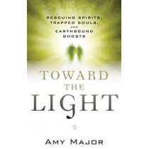 Toward the Light: Rescuing Spirits, Trapped Souls, Amd Earthbound Ghosts by Amy Major, 9781632650009