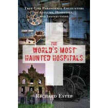 The World's Most Haunted Hospitals: True Life Paranormal Encounters in Asylums, Hospitals, and Institutions by Richard Estep, 9781632650269