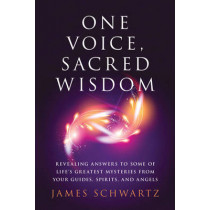 One Voice, Sacred Wisdom: Revealing Answers to Some of Life's Greatest Mysteries from Your Guides, Spirits and Angels by James Schwartz, 9781632651037