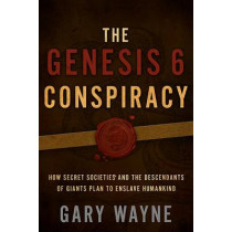 The Genesis 6 Conspiracy: How Secret Societies and the Descendants of Giants Plan to Enslave Humankind by Gary Wayne, 9781632692900