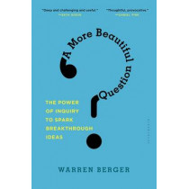 A More Beautiful Question: The Power of Inquiry to Spark Breakthrough Ideas by Warren Berger, 9781632861054