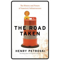 The Road Taken: The History and Future of America's Infrastructure by Henry Petroski, 9781632863607