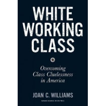 White Working Class: Overcoming Class Cluelessness in America by Joan C. Williams, 9781633693784