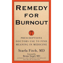 Remedy for Burnout: 7 Prescriptions Doctors Use to Find Meaning in Medicine by Starla MD Fitch, 9781634130271