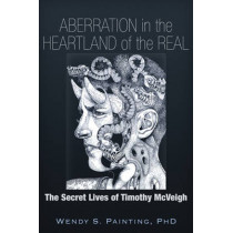 Aberration in the Heartland of the Real: The Secret Lives of Timothy McVeigh by Wendy S. Painting, 9781634240031
