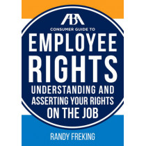 The Aba Consumer Guide to Employee Rights: Understanding and Asserting Your Rights on the Job by Randy Freking, 9781634250214