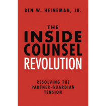 The Inside Counsel Revolution: Resolving the Partner-Guardian Tension by Jr., Ben W. Heineman, 9781634252799