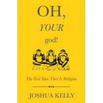 Oh, Your God!: The Evil Idea That Is Religion by Joshua Kelly, 9781634310642