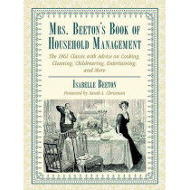 Mrs. Beeton's Book of Household Management: The 1861 Classic with Advice on Cooking, Cleaning, Childrearing, Entertaining, and More by Isabella Beeton, 9781634502429