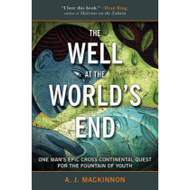 The Well at the World's End: One Man's Epic Cross-Continental Quest for the Fountain of Youth by A. J. Mackinnon, 9781634502825