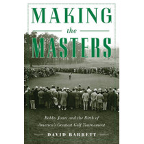 Making the Masters: Bobby Jones and the Birth of America's Greatest Golf Tournament by David Barrett, 9781634502948