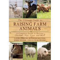 The Ultimate Guide to Raising Farm Animals: A Complete Guide to Raising Chickens, Pigs, Cows, and More by Laura Childs, 9781634503297