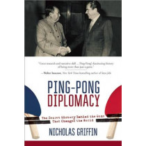 Ping-Pong Diplomacy: The Secret History Behind the Game That Changed the World by Professor of Philosophy Nicholas Griffin, 9781634505567
