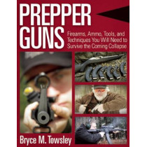 Prepper Guns: Firearms, Ammo, Tools, and Techniques You Will Need to Survive the Coming Collapse by Bryce M. Towsley, 9781634505871