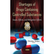 Shortages of Drugs Containing Controlled Substances: Issues, Effects & Mitigation Efforts by Denise Jones, 9781634833165