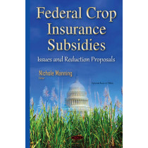 Federal Crop Insurance Subsidies: Issues & Reduction Proposals by Nichole Manning, 9781634835589