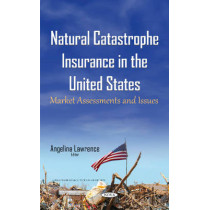 Natural Catastrophe Insurance in the United States: Market Assessments & Issues by Angelina Lawrence, 9781634843393