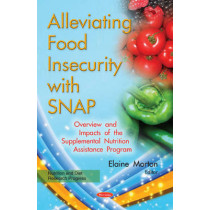 Alleviating Food Insecurity with SNAP: Overview & Impacts of the Supplemental Nutrition Assistance Program by Elaine Morton, 9781634848107