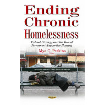 Ending Chronic Homelessness: Federal Strategy & the Role of Permanent Supportive Housing by Mya C. Perkins, 9781634850629