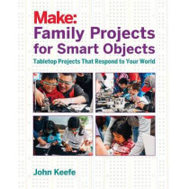 Family Projects for Smart Objects: Tabletop Projects That Respond to Your World by John Keefe, 9781680451238