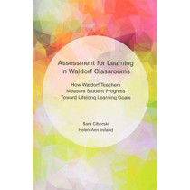 Assessment for Learning in Waldorf Classrooms: How Waldorf Teachers Measure Student Progress Toward Lifelong Learning Goals by Sara Ciborski, 9781680530001