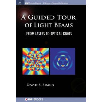 A Guided Tour of Light Beams: From Lasers to Optical Knots by David S. Simon, 9781681744360