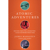 Atomic Adventures: Secret Islands, Forgotten N-Rays, and Isotopic Murder: A Journey into the Wild World of Nuclear Science by James Mahaffey, 9781681774213