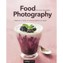 Food Photography: A Beginner's Guide to Creating Appetizing Images by Corinna Gissemann, 9781681981017