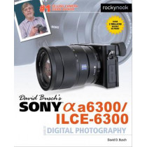 David Busch's Sony Alpha A6300/Ilce-6300 Guide to Digital Photography by David D. Busch, 9781681981543