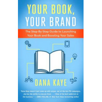 Your Book, Your Brand: The Step-By-Step Guide to Launching Your Book and Boosting Your Sales by Dana Kaye, 9781682303801