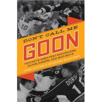 Don't Call Me Goon: A Tribute to Hockey's Great Enforcers, Bad Boys, and Gunslingers by Greg Oliver, 9781770410381