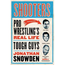 Shooters: Pro Wrestling's Real Life Tough Guys by Jonathan Snowden, 9781770410404