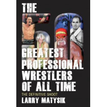 50 Greatest Professional Wrestlers Of All Time: The Definitive Shoot by Larry Matysik, 9781770411043
