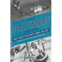 The Goaltenders' Union: Hockey's Greatest Puckstoppers, Acrobats and Flakes by Greg Oliver, 9781770411494