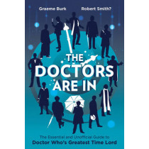 The Doctors Are In: The Essential and Unofficial Guide to Doctor Who's Greatest Time Lord by Graeme Burk, 9781770412545
