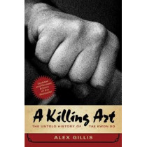 A Killing Art: The Untold History of Tae Kwon Do, Updated and Revised by Alex Gillis, 9781770413009