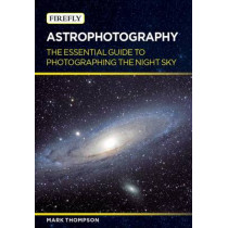 Astrophotography: The Essential Guide to Photographing the Night Sky by Mark Thompson, 9781770855755