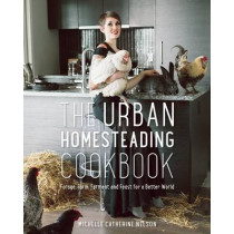 The Urban Homesteading Cookbook: Forage, Farm, Ferment and Feast for a Better World by Michelle Nelson, 9781771620819
