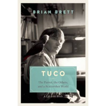 Tuco and the Scattershot World: A Life with Birds by Brian Brett, 9781771640633