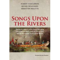 Songs Upon the Rivers: The Buried History of the French-Speaking Canadiens and Metis from the Great Lakes and the Mississippi across to the Pacific by Michel Bouchard, 9781771860819