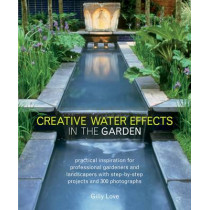 Creative Water Effects in the Garden: Practical Inspiration for Professional Gardeners and Landscapers with Step-by-step Projects and 300 Photographs by Gilly Love, 9781780191515