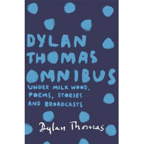 Dylan Thomas Omnibus: Under Milk Wood, Poems, Stories and Broadcasts by Dylan Thomas, 9781780227283