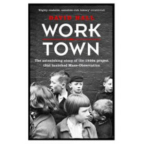 Worktown: The Astonishing Story of the Project that launched Mass Observation by David Hall, 9781780227801