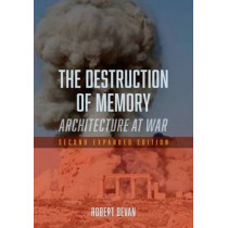 The Destruction of Memory: Architecture at War by Robert Bevan, 9781780235974