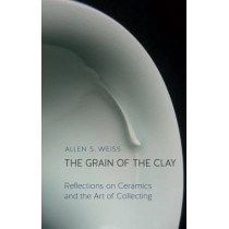 The Grain of the Clay: Reflections on Ceramics and the Art of Collecting by Allen S. Weiss, 9781780236421