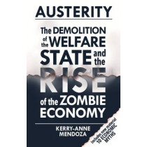 Austerity: The Demolition of the Welfare State and the Rise of the Zombie Economy by Kerry-Anne Mendoza, 9781780262468