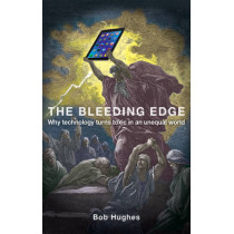 The Bleeding Edge: Why Technology Turns Toxic in an Unequal World by Bob Hughes, 9781780263298